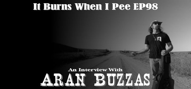 "It Burns When I Pee Episode #0098 ""An Interview with Aran Buzzas"""