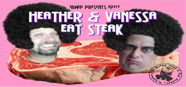 "It Burns When I Pee Episode #0117 ""Heather and Vanessa Eat Steak"""