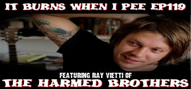 "It Burns When I Pee Episode #0119 ""An Interview with Ray Vietti of The Harmed Brothers"""