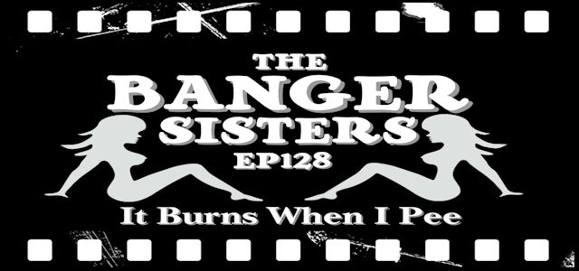 "It Burns When I Pee Episode #0128 ""The Banger Sisters"""