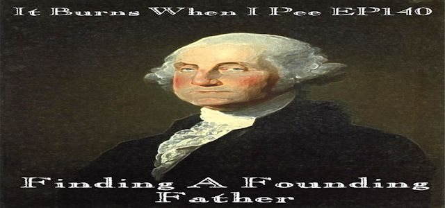 "It Burns When I Pee Episode #0140 ""Finding A Founding Father"""