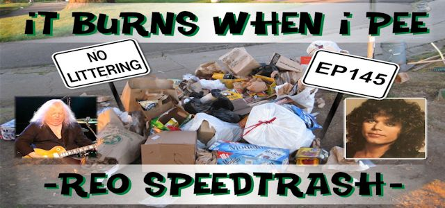 "It Burns When I Pee Episode #0145 ""REO Speedtrash"""