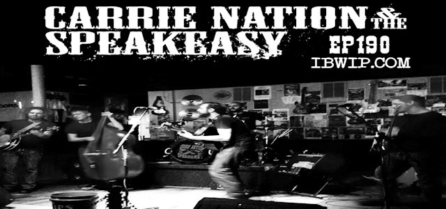 "IBWIP Episode #0190 ""An Interview with Carrie Nation & The Speakeasy"""