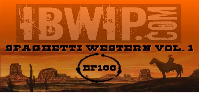 "IBWIP Episode #0196 ""Spaghetti Western Vol 1″"