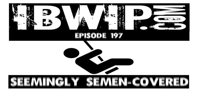 "IBWIP Episode #0197 ""Seemingly Semen-Covered"""