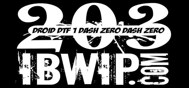 """IBWIP Episode #0203 """"Droid DTF One Dash Zero Dash Zero"""""""