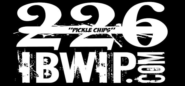 "IBWIP Episode #0226 ""Pickle Chips"""