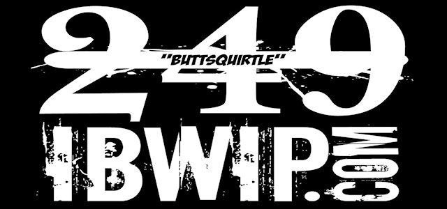 "IBWIP Episode #0249 ""ButtSquirtle"""