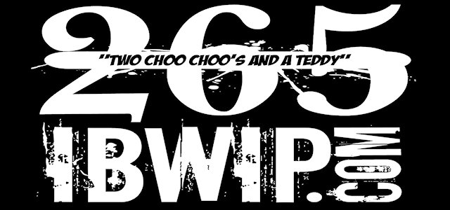 "IBWIP Episode #0265 ""TWO CHOO CHOO's and A TEDDY"""