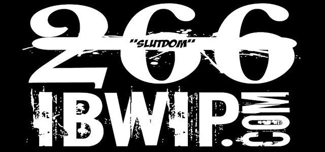 "IBWIP Episode #0266 ""SLUTDOM"""