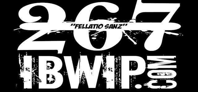 "IBWIP Episode #0267 ""FELLATIO SANZ"""