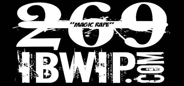 "IBWIP Episode #0269 ""Magic Rape"""