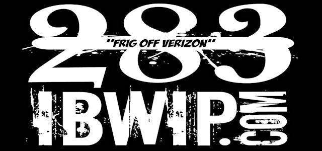 "IBWIP Episode #0283 ""FRIG OFF VERIZON"""